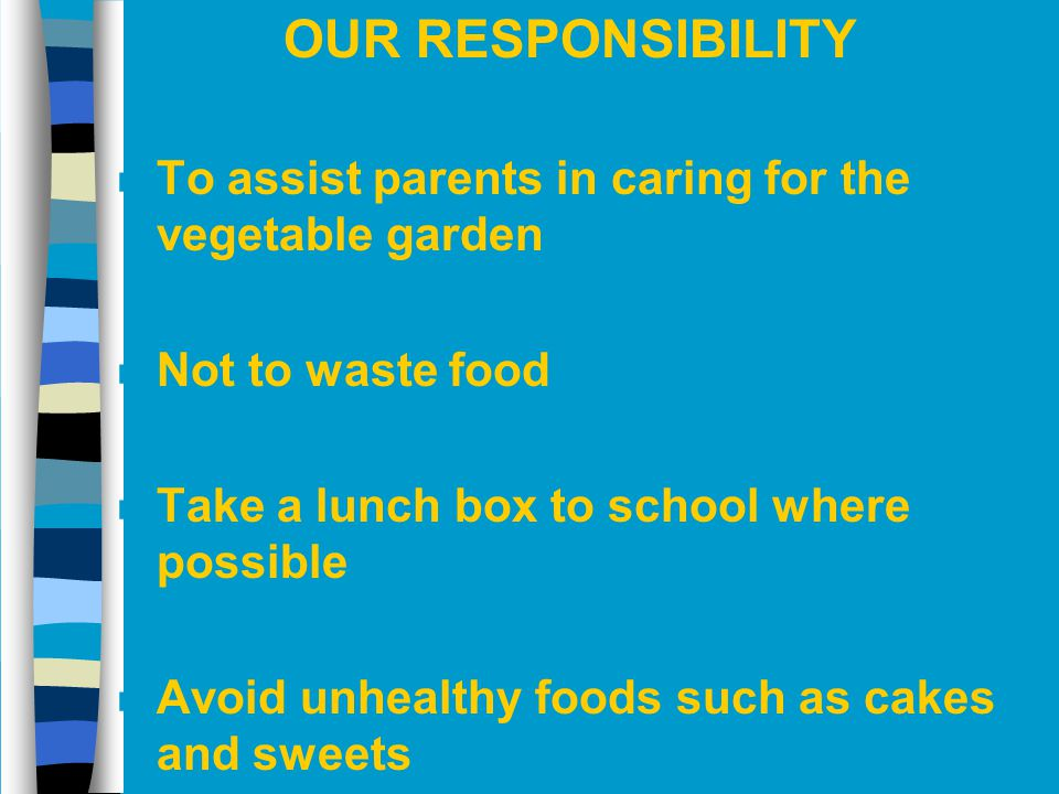 OUR RESPONSIBILITY To assist parents in caring for the vegetable garden. Not to waste food. Take a lunch box to school where possible.