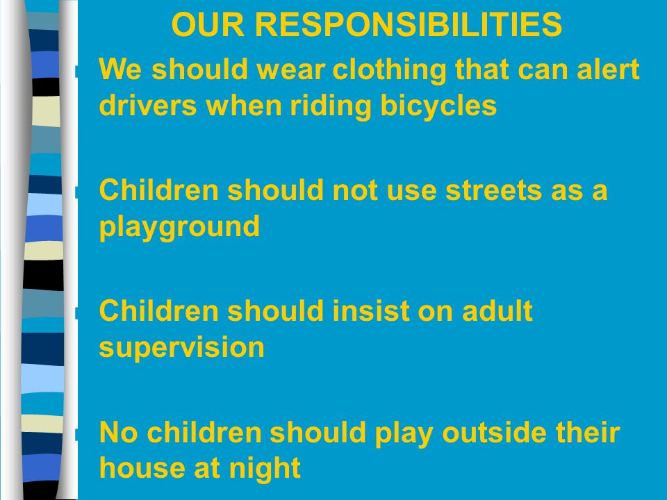 OUR RESPONSIBILITIES We should wear clothing that can alert drivers when riding bicycles. Children should not use streets as a playground.