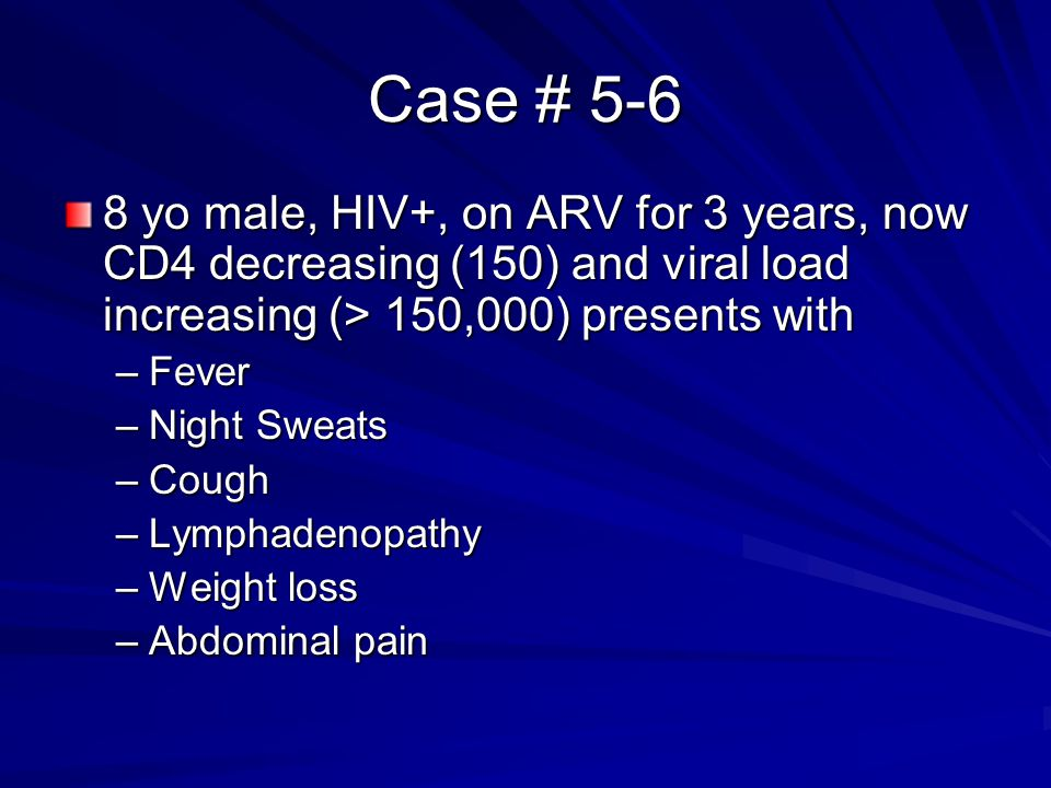 Case # 5-6 8 yo male, HIV+, on ARV for 3 years, now CD4 decreasing (150) and viral load increasing (> 150,000) presents with.