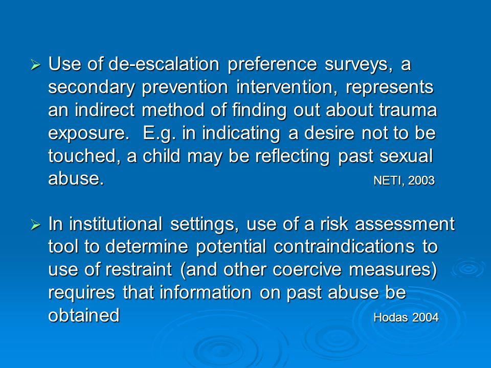 Use of de-escalation preference surveys, a secondary prevention intervention, represents an indirect method of finding out about trauma exposure. E.g. in indicating a desire not to be touched, a child may be reflecting past sexual abuse. NETI, 2003