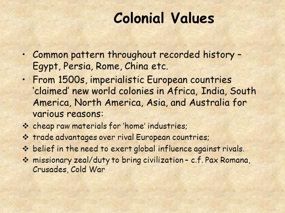 Colonial Values Common pattern throughout recorded history – Egypt, Persia, Rome, China etc.
