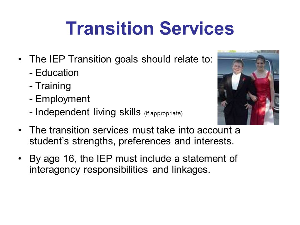 Transition Services The IEP Transition goals should relate to: