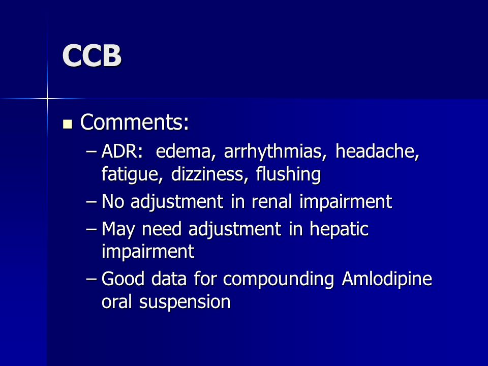 CCB Comments: ADR: edema, arrhythmias, headache, fatigue, dizziness, flushing. No adjustment in renal impairment.