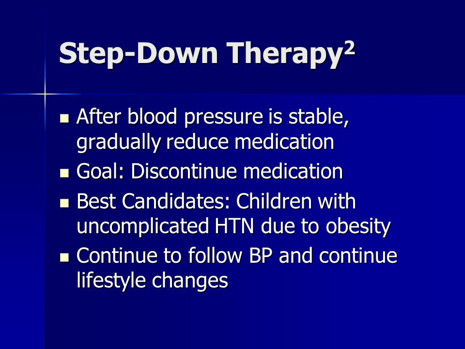Step-Down Therapy2 After blood pressure is stable, gradually reduce medication. Goal: Discontinue medication.