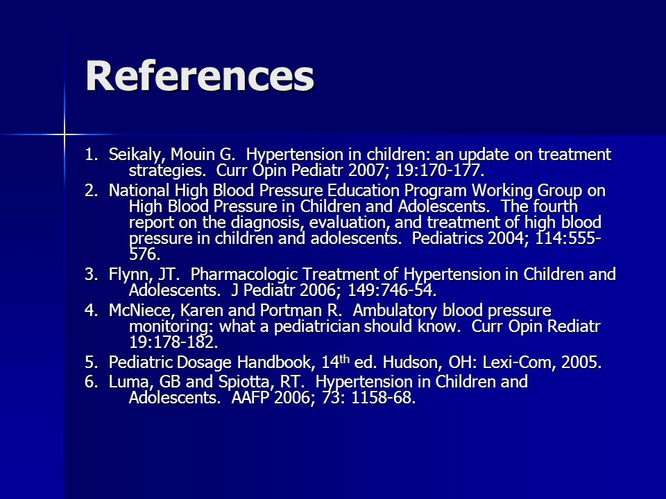 References 1. Seikaly, Mouin G. Hypertension in children: an update on treatment strategies. Curr Opin Pediatr 2007; 19:170-177.