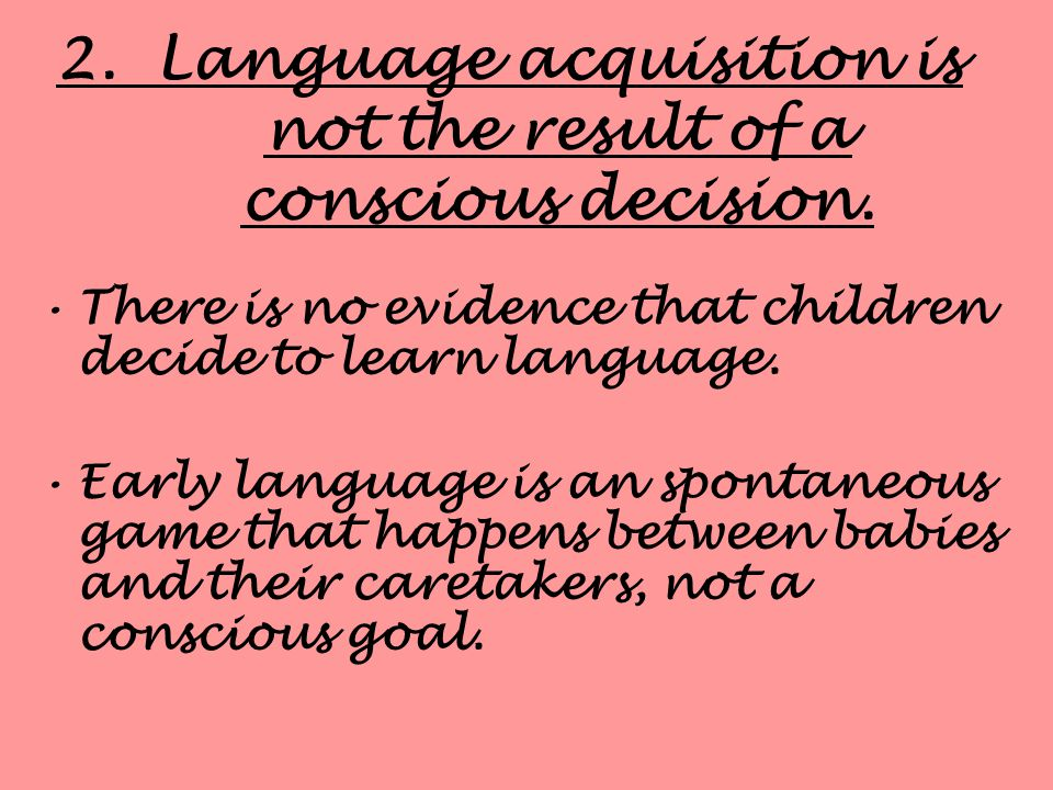 2. Language acquisition is not the result of a conscious decision.