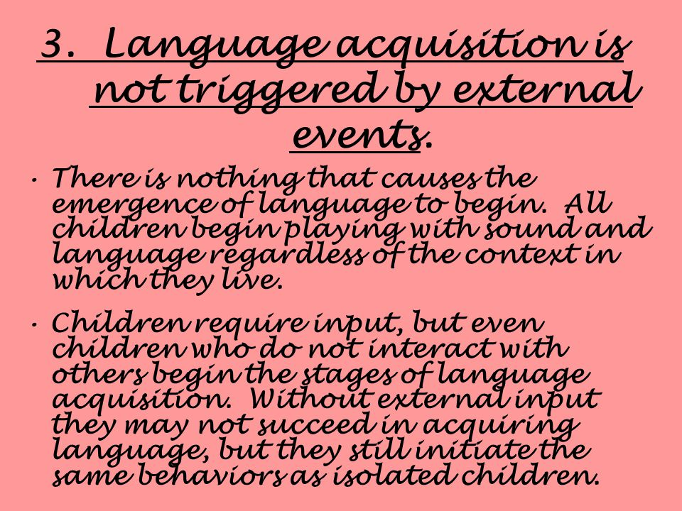 3. Language acquisition is not triggered by external events.