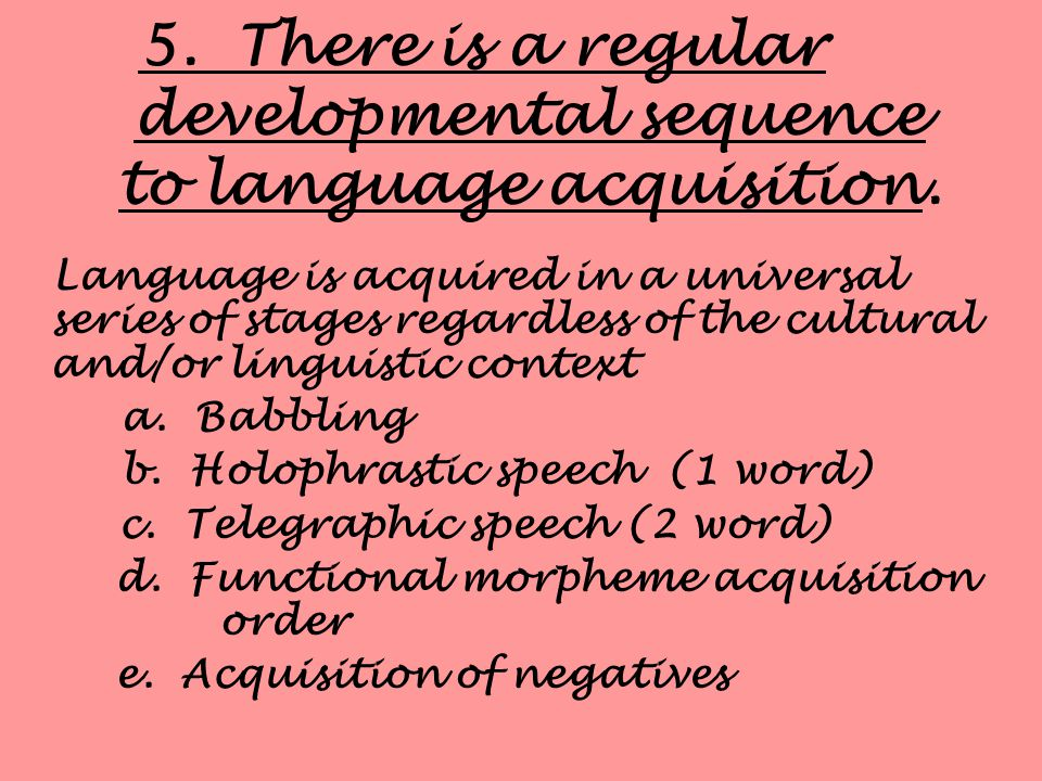 5. There is a regular developmental sequence to language acquisition.