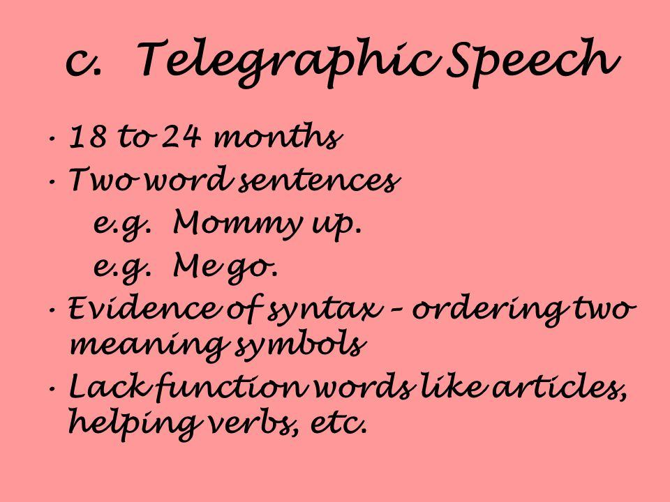 c. Telegraphic Speech 18 to 24 months Two word sentences