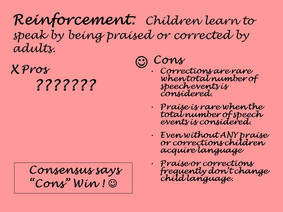 Reinforcement: Children learn to speak by being praised or corrected by adults.