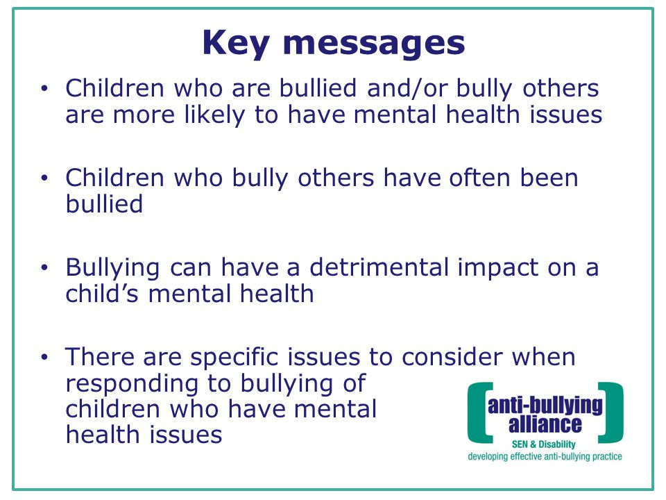 Key messages Children who are bullied and/or bully others are more likely to have mental health issues.