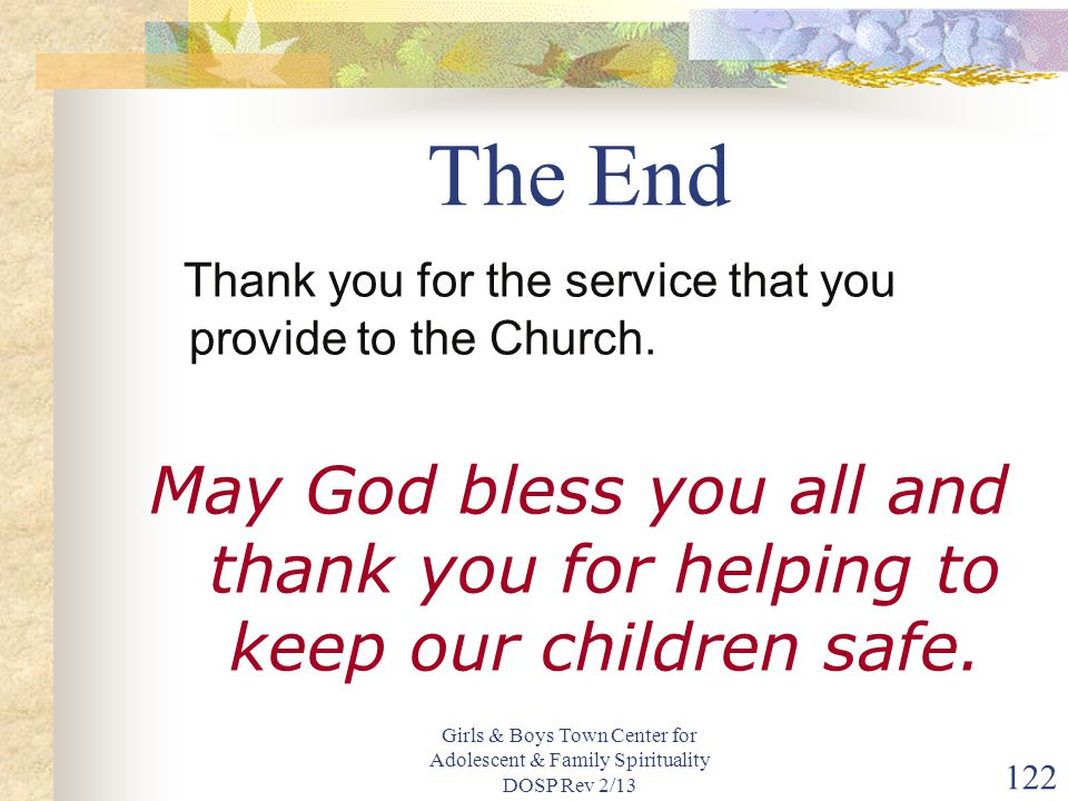 The End Thank you for the service that you provide to the Church. May God bless you all and thank you for helping to keep our children safe.