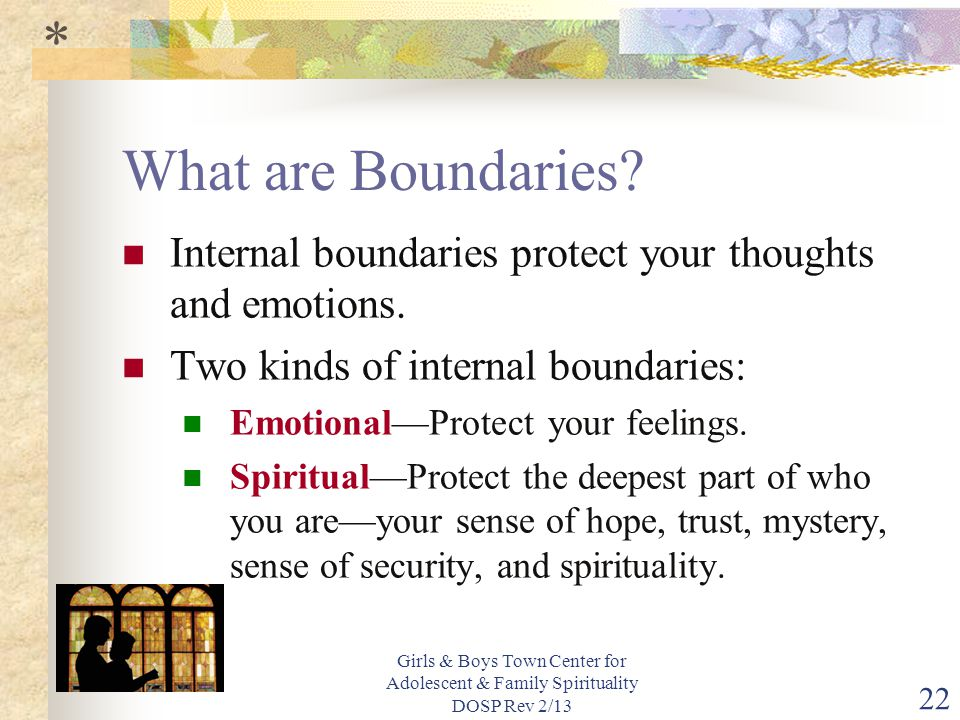 * What are Boundaries Internal boundaries protect your thoughts and emotions. Two kinds of internal boundaries: