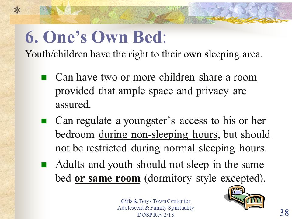 * 6. One's Own Bed: Youth/children have the right to their own sleeping area.
