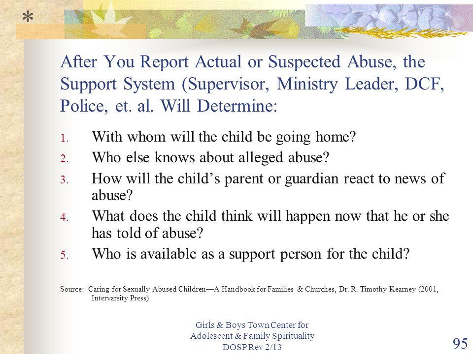 * After You Report Actual or Suspected Abuse, the Support System (Supervisor, Ministry Leader, DCF, Police, et. al. Will Determine: