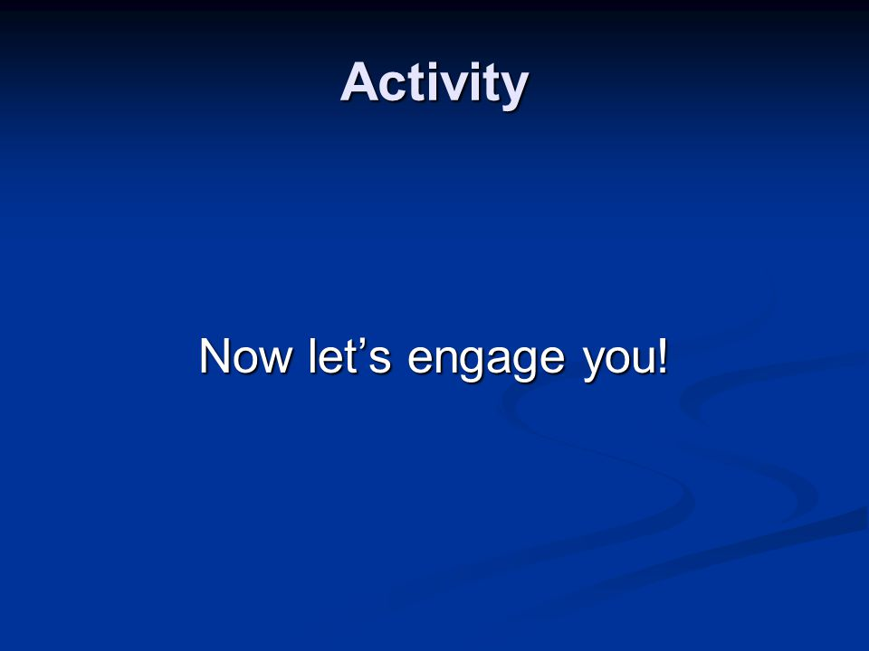 Activity Now let's engage you!