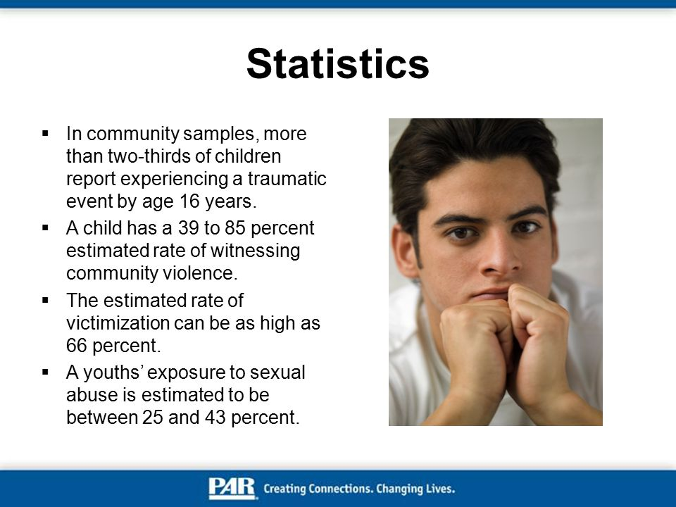 Statistics In community samples, more than two-thirds of children report experiencing a traumatic event by age 16 years.