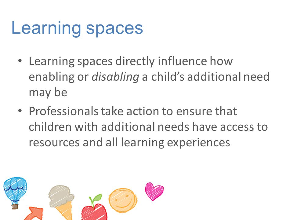 Learning spaces Learning spaces directly influence how enabling or disabling a child's additional need may be.