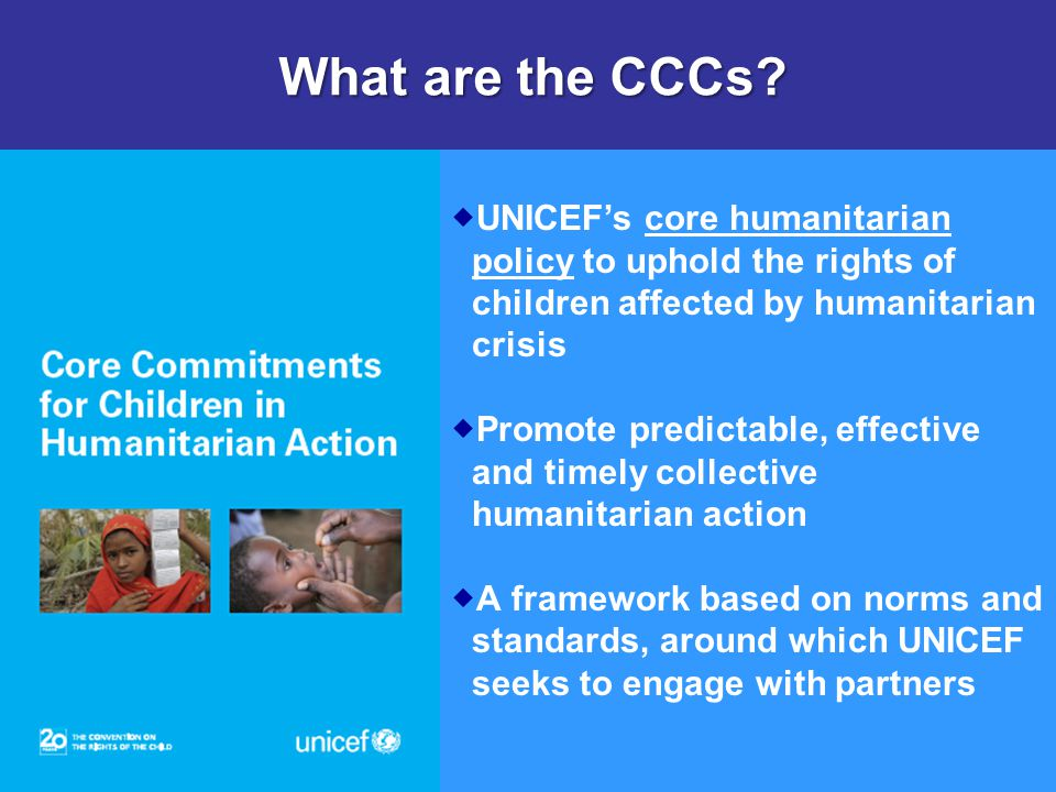 What are the CCCs UNICEF's core humanitarian policy to uphold the rights of children affected by humanitarian crisis.