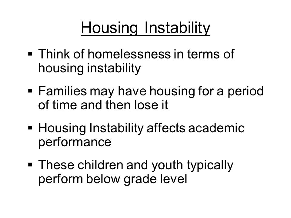 Housing Instability Think of homelessness in terms of housing instability. Families may have housing for a period of time and then lose it.