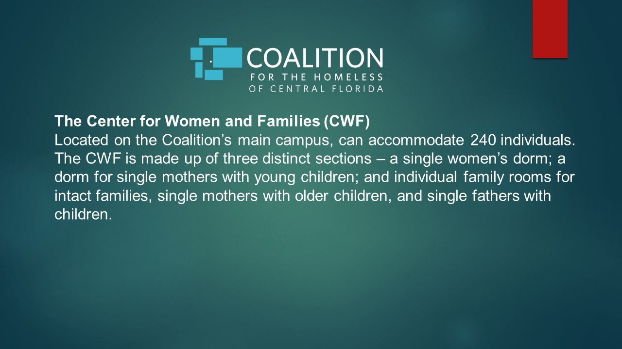 The Center for Women and Families (CWF) Located on the Coalition's main campus, can accommodate 240 individuals.