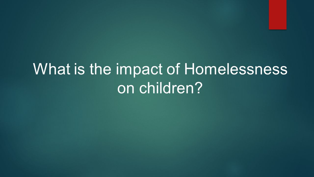What is the impact of Homelessness