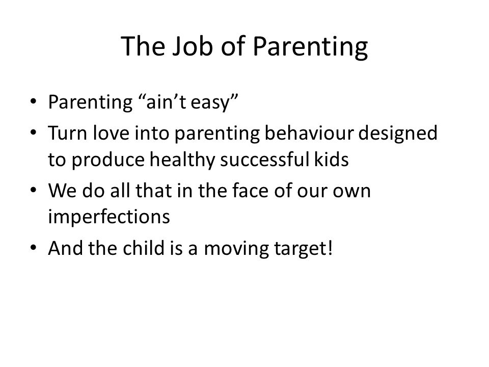 The Job of Parenting Parenting ain't easy