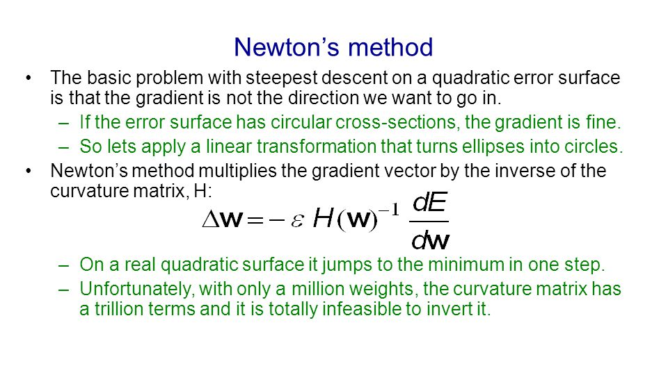 Newton's method The basic problem with steepest descent on a quadratic error surface is that the gradient is not the direction we want to go in.