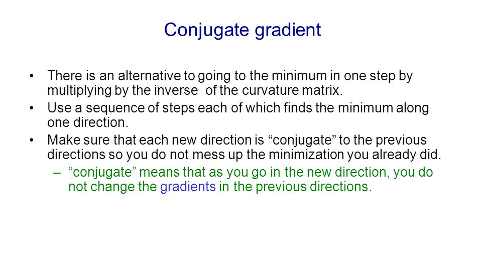 Conjugate gradient There is an alternative to going to the minimum in one step by multiplying by the inverse of the curvature matrix.