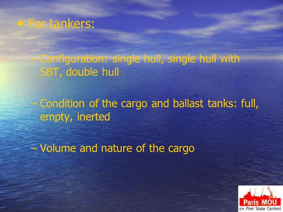 For tankers: Configuration: single hull, single hull with SBT, double hull. Condition of the cargo and ballast tanks: full, empty, inerted.