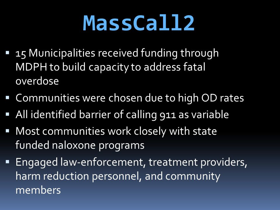 MassCall2 15 Municipalities received funding through MDPH to build capacity to address fatal overdose.
