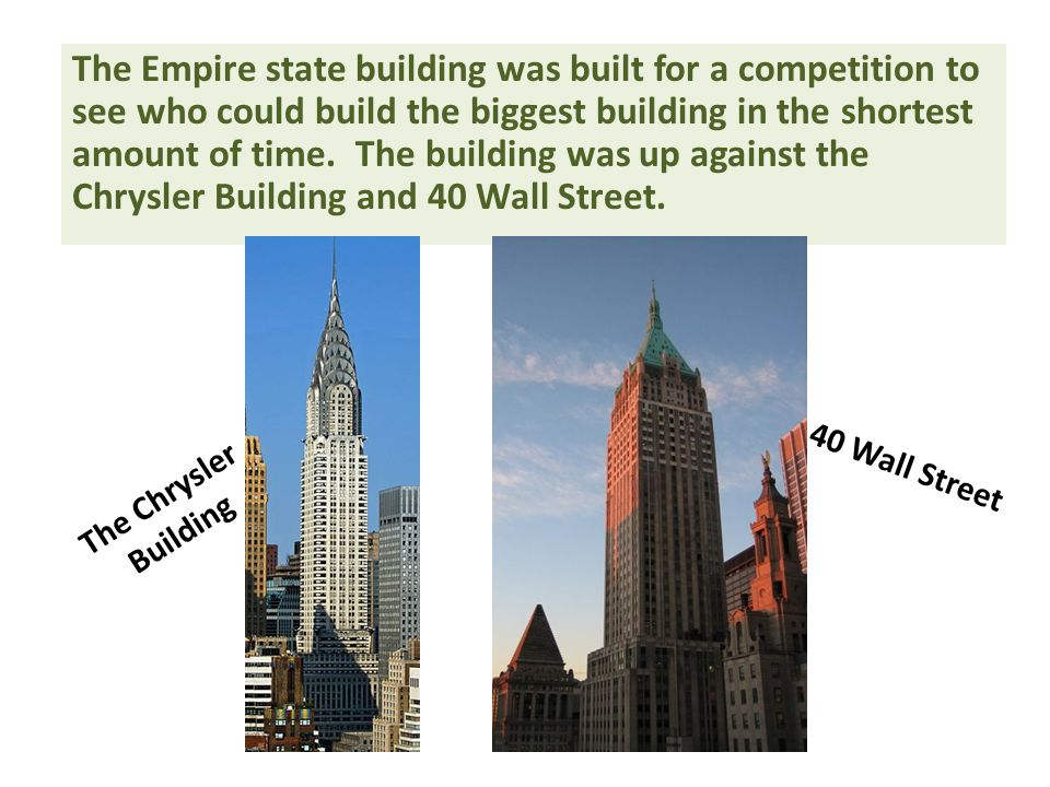 The Empire state building was built for a competition to see who could build the biggest building in the shortest amount of time. The building was up against the Chrysler Building and 40 Wall Street.