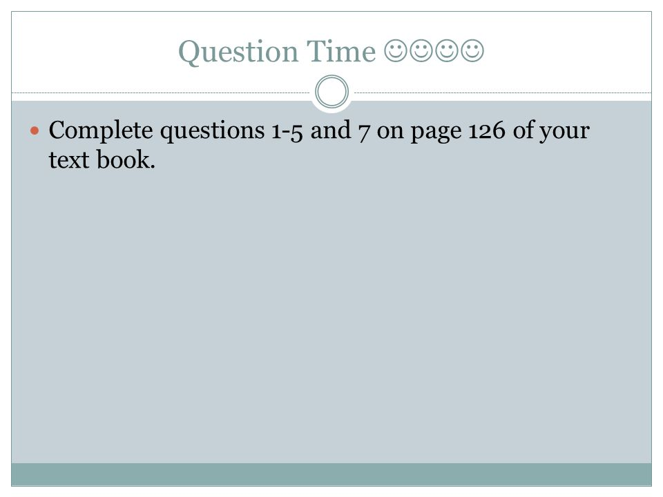 Question Time  Complete questions 1-5 and 7 on page 126 of your text book.
