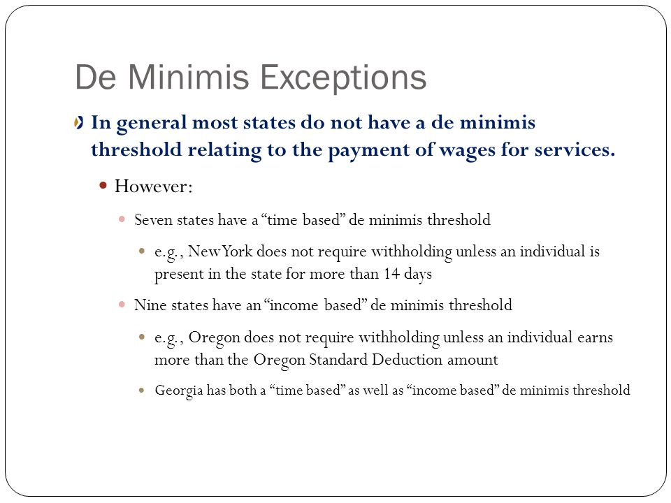 De Minimis Exceptions In general most states do not have a de minimis threshold relating to the payment of wages for services.