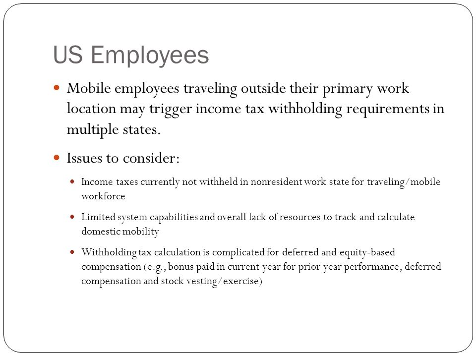 US Employees Mobile employees traveling outside their primary work location may trigger income tax withholding requirements in multiple states.