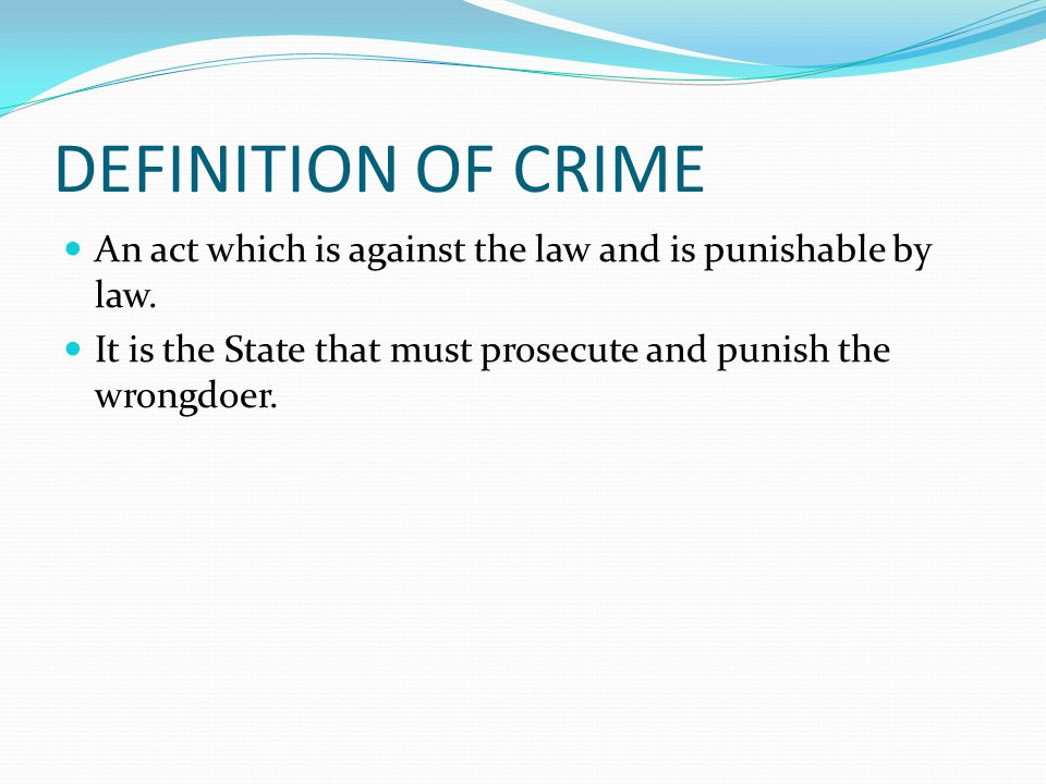 DEFINITION OF CRIME An act which is against the law and is punishable by law.