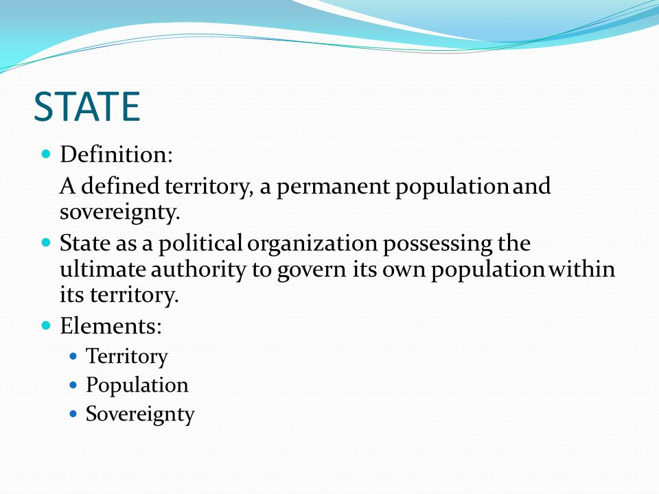 STATE Definition: A defined territory, a permanent population and sovereignty.