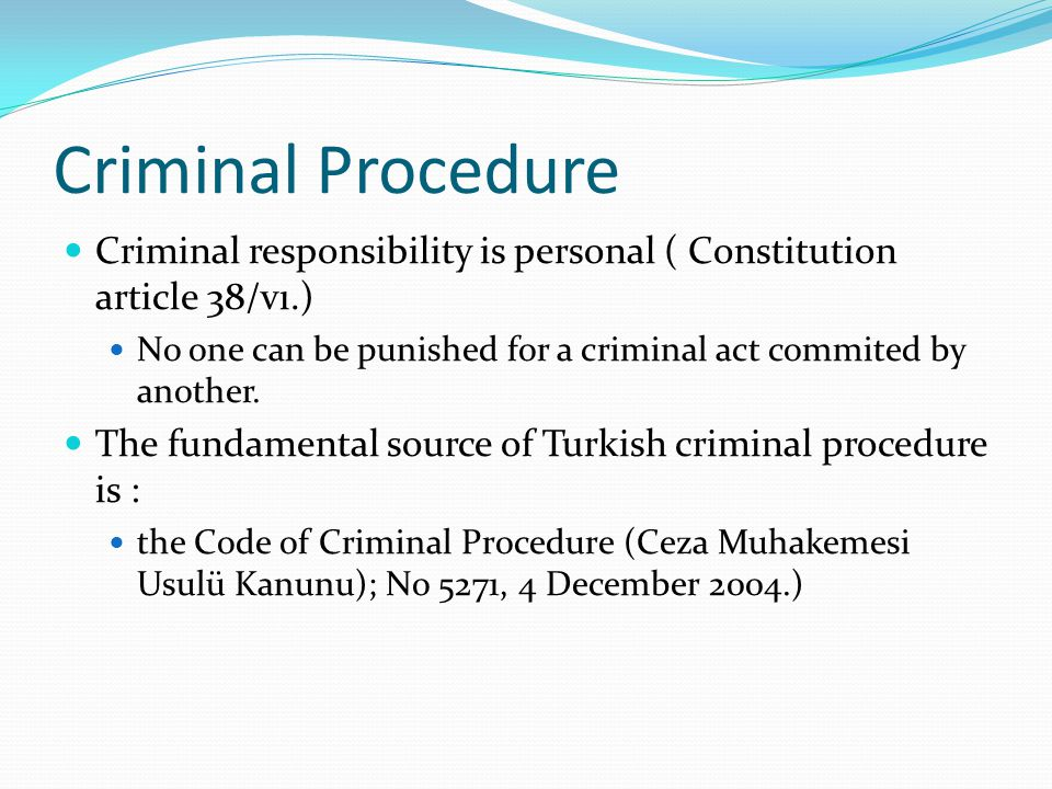 Criminal Procedure Criminal responsibility is personal ( Constitution article 38/vı.) No one can be punished for a criminal act commited by another.