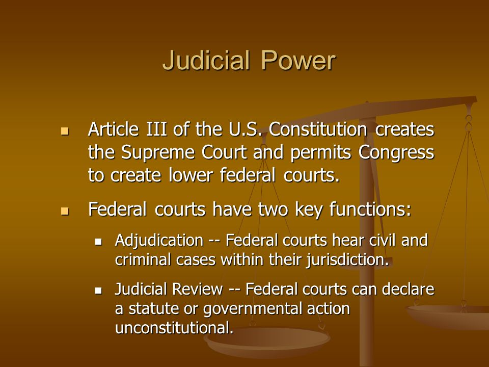 Judicial Power Article III of the U.S. Constitution creates the Supreme Court and permits Congress to create lower federal courts.