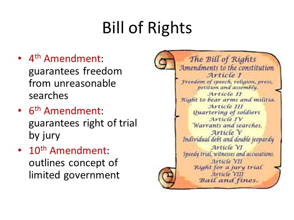 Bill of Rights 4th Amendment: guarantees freedom from unreasonable searches. 6th Amendment: guarantees right of trial by jury.
