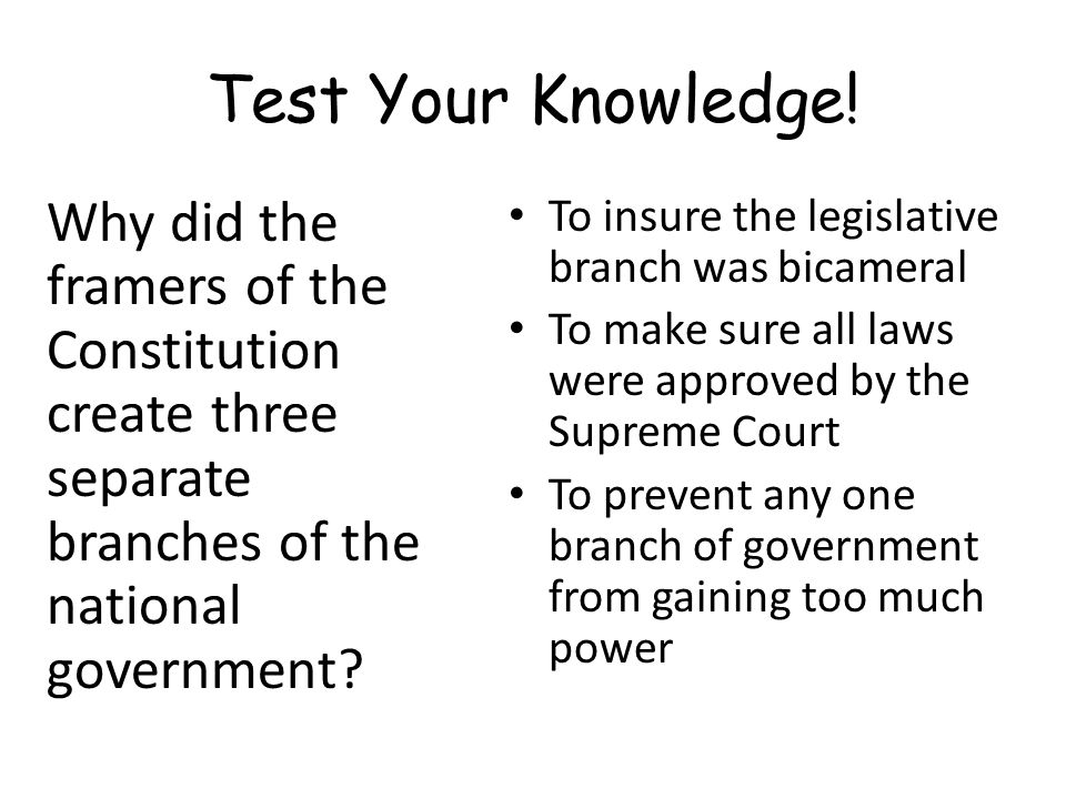 Test Your Knowledge! Why did the framers of the Constitution create three separate branches of the national government