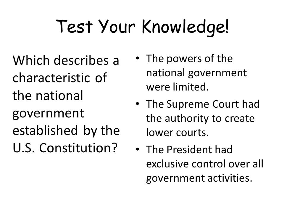 Test Your Knowledge! Which describes a characteristic of the national government established by the U.S. Constitution