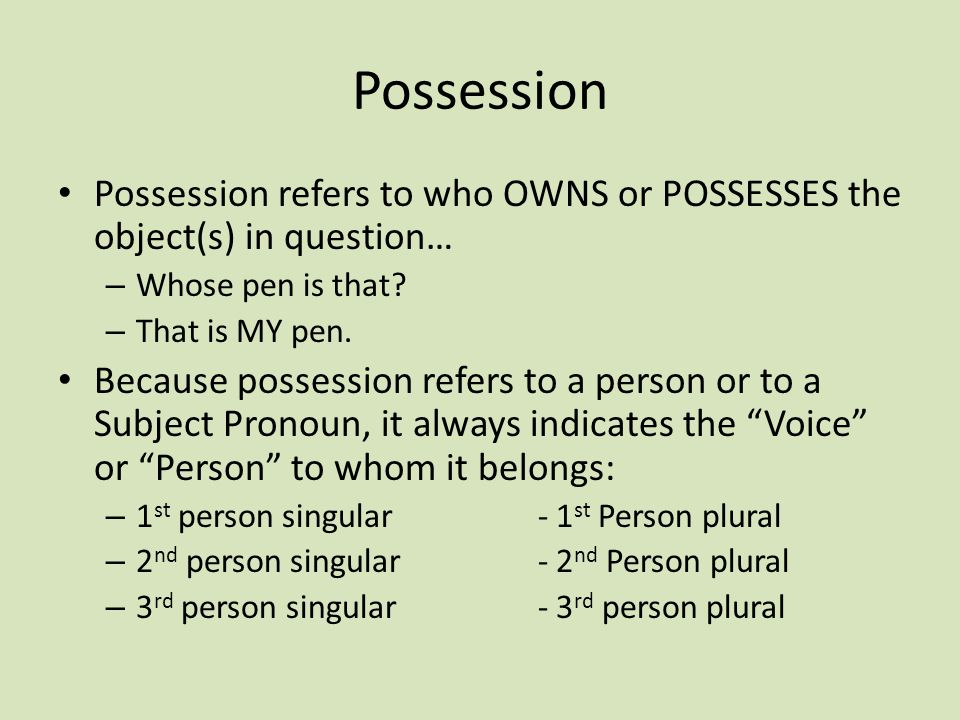 Possession Possession refers to who OWNS or POSSESSES the object(s) in question… Whose pen is that
