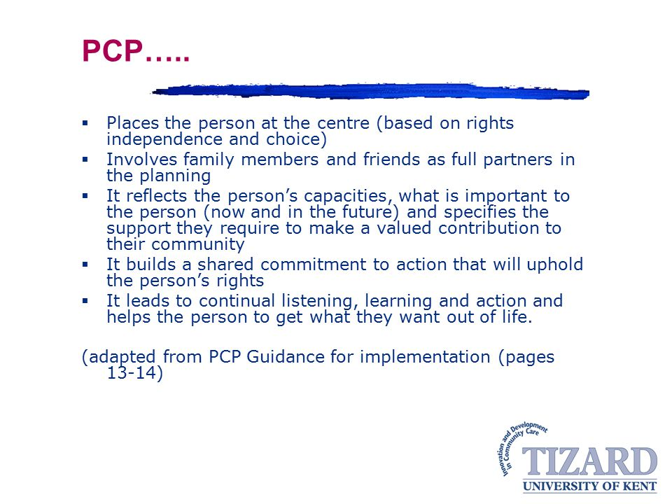 PCP….. Places the person at the centre (based on rights independence and choice)