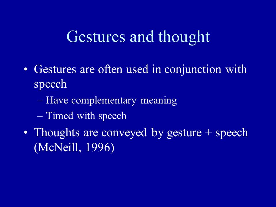 Gestures and thought Gestures are often used in conjunction with speech. Have complementary meaning.