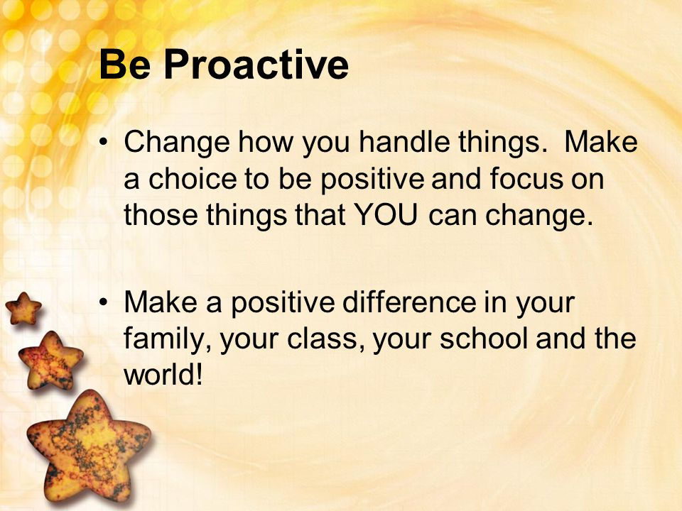 Be Proactive Change how you handle things. Make a choice to be positive and focus on those things that YOU can change.