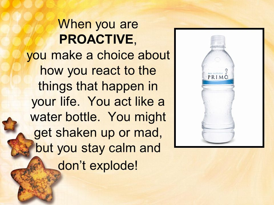 When you are PROACTIVE, you make a choice about how you react to the things that happen in your life.