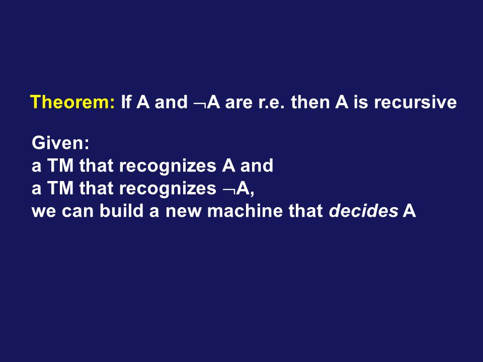Theorem: If A and A are r.e. then A is recursive