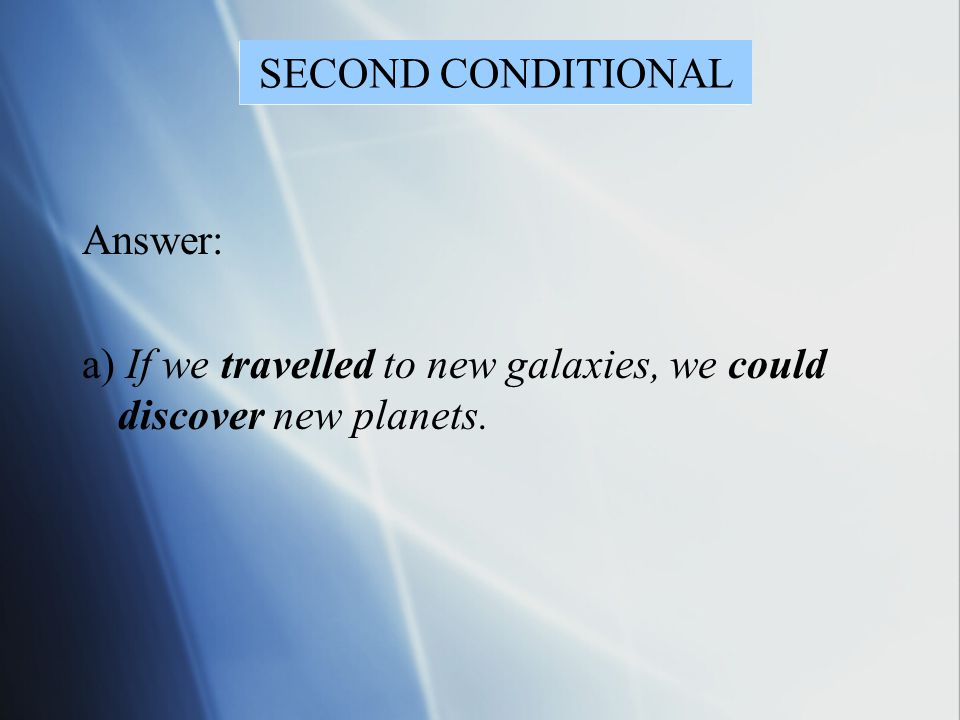 SECOND CONDITIONAL Answer: a) If we travelled to new galaxies, we could discover new planets.
