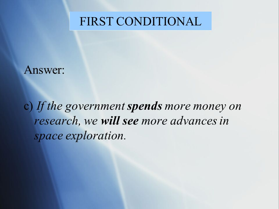 FIRST CONDITIONAL Answer: c) If the government spends more money on research, we will see more advances in space exploration.